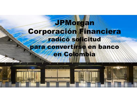 JPMorgan  Corporación Financiera   radicósolicitud  para convertirse en banco  en Colombia